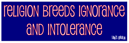 religion breeds ignorance and intolerance